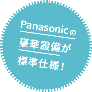Panasonicの豪華設備が標準仕様!