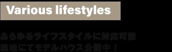 Various lifestyles あらゆるライフスタイルに対応可能 近隣にモデルハウスございます!