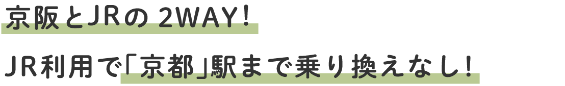 京阪とJRの2WAY!JR利用で「京都」駅まで乗り換えなし!