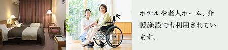 ホテルや老人ホーム、介護施設でも利用されています。